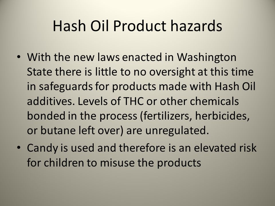 Hash Oil Product hazards With the new laws enacted in Washington State there is little to no oversight at this time in safeguards for products made with Hash Oil additives.
