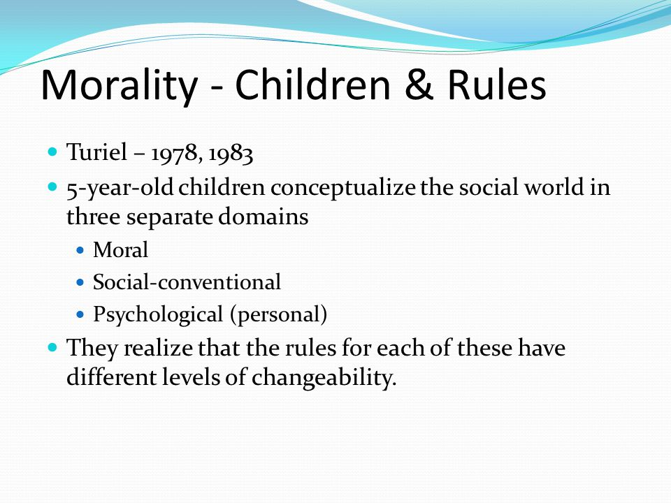 Morality - Children & Rules Turiel – 1978, 1983 5-year-old children conceptualize the social world in three separate domains Moral Social-conventional Psychological (personal) They realize that the rules for each of these have different levels of changeability.