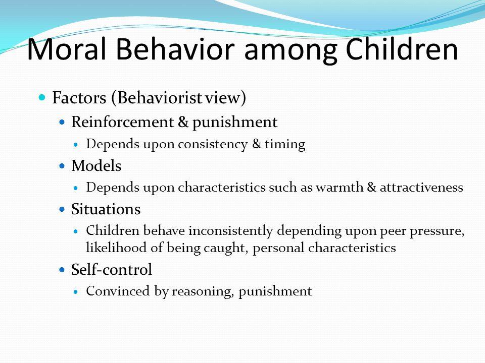 Moral Behavior among Children Factors (Behaviorist view) Reinforcement & punishment Depends upon consistency & timing Models Depends upon characterist