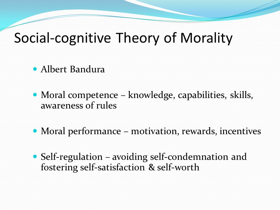 Social-cognitive Theory of Morality Albert Bandura Moral competence – knowledge, capabilities, skills, awareness of rules Moral performance – motivation, rewards, incentives Self-regulation – avoiding self-condemnation and fostering self-satisfaction & self-worth