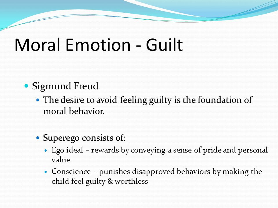Moral Emotion - Guilt Sigmund Freud The desire to avoid feeling guilty is the foundation of moral behavior. Superego consists of: Ego ideal – rewards