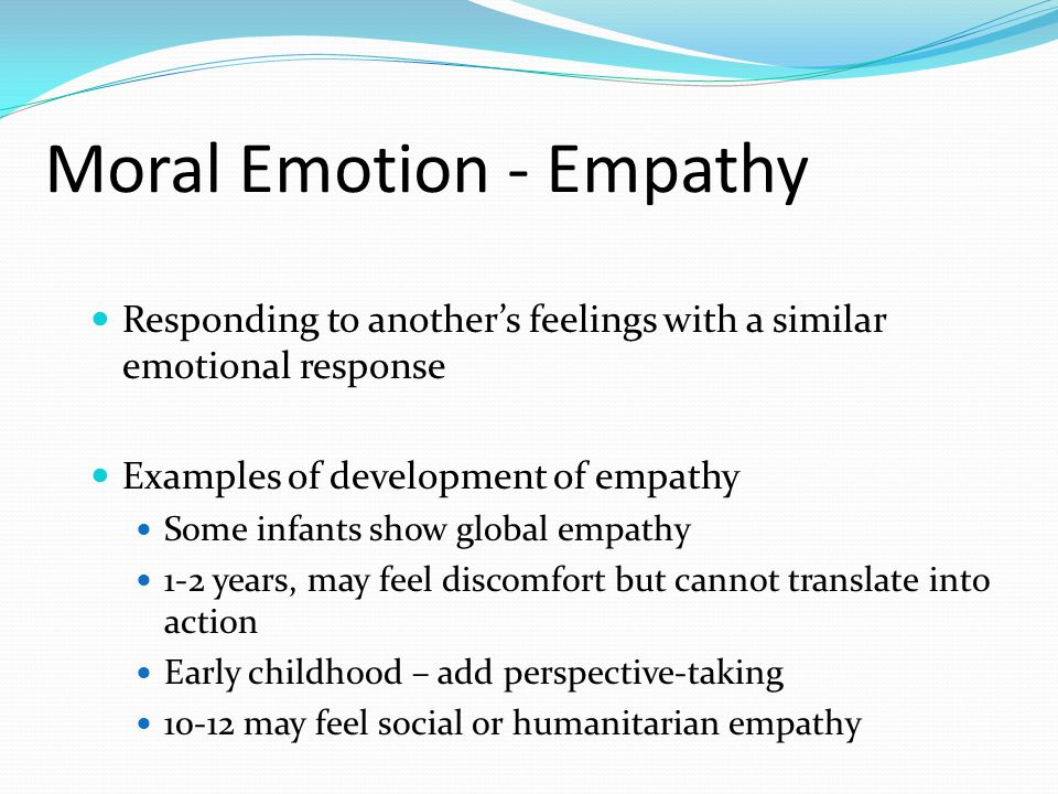 Moral Emotion - Empathy Responding to another's feelings with a similar emotional response Examples of development of empathy Some infants show global