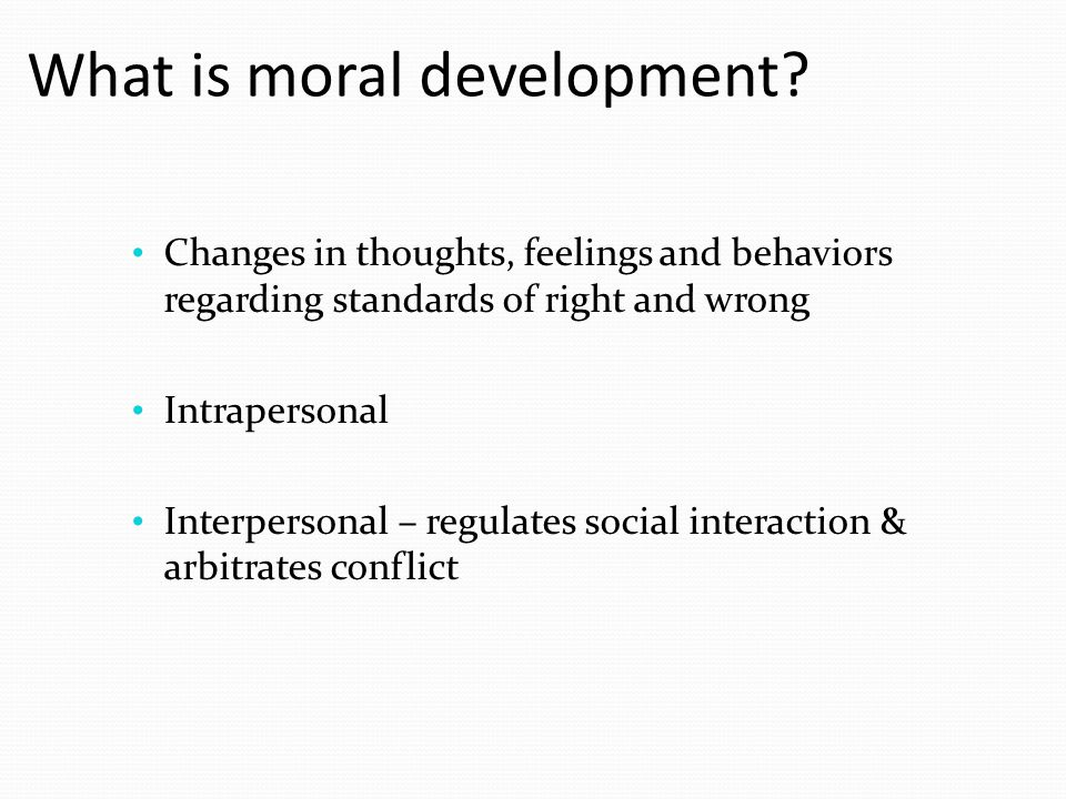 What is moral development? Changes in thoughts, feelings and behaviors regarding standards of right and wrong Intrapersonal Interpersonal – regulates