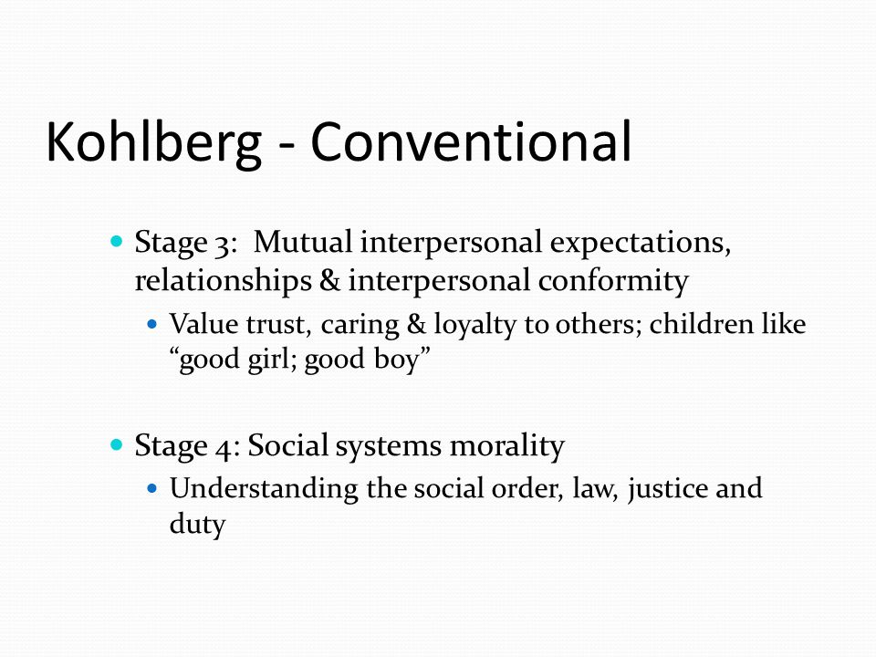 Kohlberg - Conventional Stage 3: Mutual interpersonal expectations, relationships & interpersonal conformity Value trust, caring & loyalty to others; children like good girl; good boy Stage 4: Social systems morality Understanding the social order, law, justice and duty