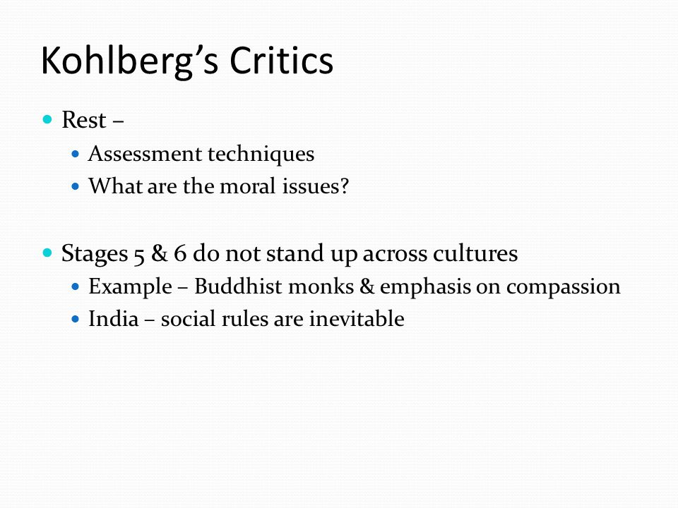 Kohlberg's Critics Rest – Assessment techniques What are the moral issues? Stages 5 & 6 do not stand up across cultures Example – Buddhist monks & emp