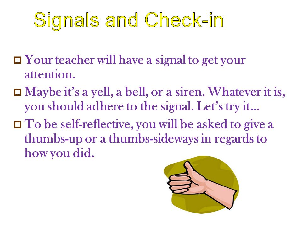  Your teacher will have a signal to get your attention.  Maybe it's a yell, a bell, or a siren. Whatever it is, you should adhere to the signal. Let