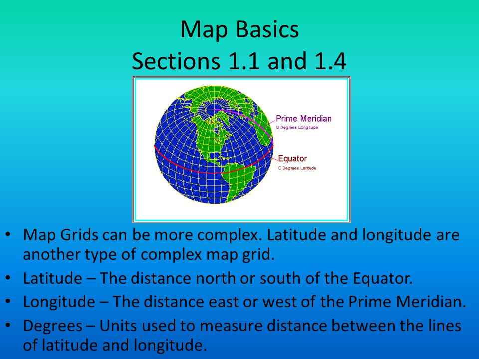 Map Basics Sections 1.1 and 1.4 Map Grids can be more complex. Latitude and longitude are another type of complex map grid. Latitude – The distance no