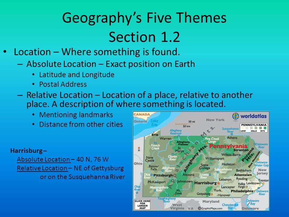 Geography's Five Themes Section 1.2 Location – Where something is found. – Absolute Location – Exact position on Earth Latitude and Longitude Postal A