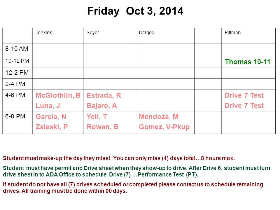 Friday Oct 3, 2014 JenkinsSeyerDragooPittman 8-10 AM 10-12 PM Thomas 10-11 12-2 PM 2-4 PM 4-6 PM McGlothlin, B Luna, J Estrada, R Bajaro, A Drive 7 Test 6-8 PM Garcia, N Zaleski, P Yell, T Rowan, B Mendoza.