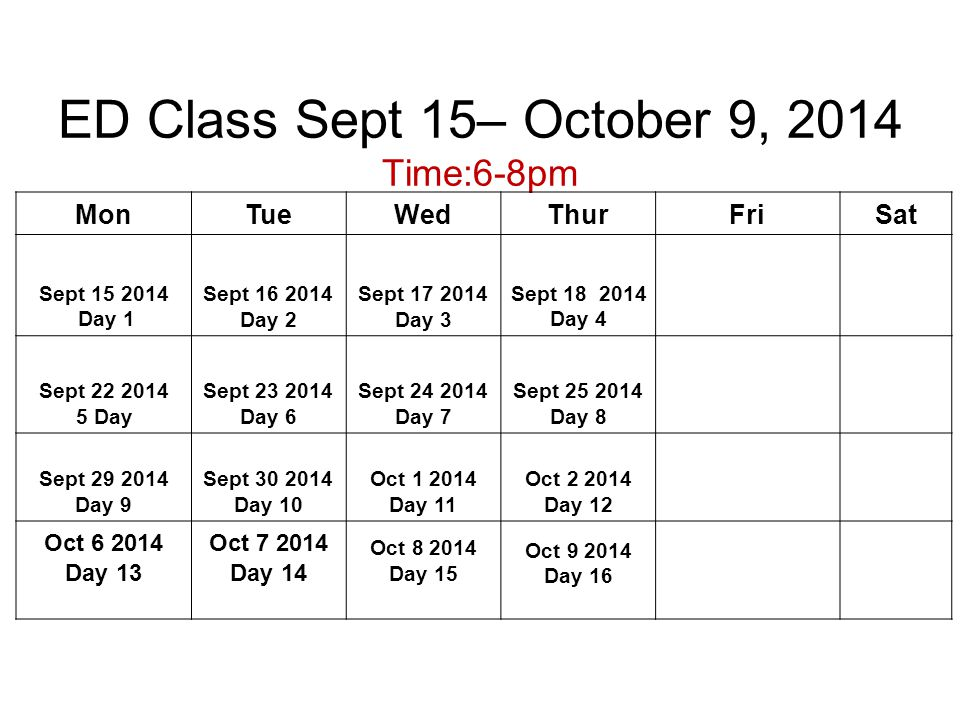 ED Class Sept 15– October 9, 2014 Time:6-8pm MonTueWedThurFriSat Sept 15 2014 Day 1 Sept 16 2014 Day 2 Sept 17 2014 Day 3 Sept 18 2014 Day 4 Sept 22 2