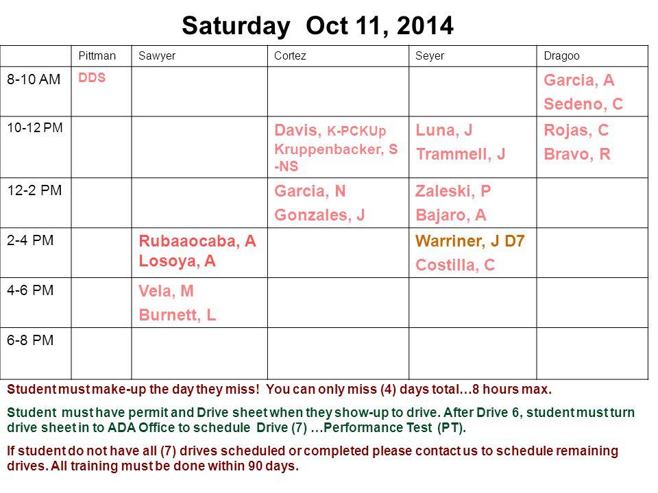 Saturday Oct 11, 2014 PittmanSawyerCortezSeyerDragoo 8-10 AM DDS Garcia, A Sedeno, C 10-12 PM Davis, K-PCKUp Kruppenbacker, S -NS Luna, J Trammell, J Rojas, C Bravo, R 12-2 PM Garcia, N Gonzales, J Zaleski, P Bajaro, A 2-4 PM Rubaaocaba, A Losoya, A Warriner, J D7 Costilla, C 4-6 PM Vela, M Burnett, L 6-8 PM Student must make-up the day they miss.