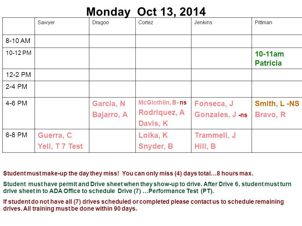 Monday Oct 13, 2014 SawyerDragooCortezJenkinsPittman 8-10 AM 10-12 PM 10-11am Patricia 12-2 PM 2-4 PM 4-6 PM Garcia, N Bajarro, A McGlothlin, B- ns Rodriquez, A Davis, K Fonseca, J Gonzales, J -ns Smith, L -NS Bravo, R 6-8 PM Guerra, C Yell, T 7 Test Loika, K Snyder, B Trammell, J Hill, B Student must make-up the day they miss.