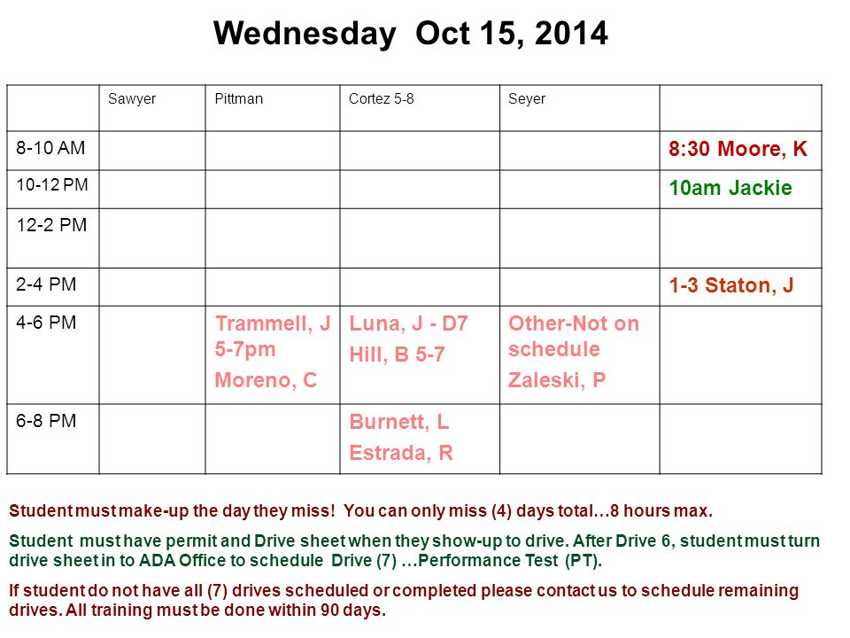 Wednesday Oct 15, 2014 SawyerPittmanCortez 5-8Seyer 8-10 AM 8:30 Moore, K 10-12 PM 10am Jackie 12-2 PM 2-4 PM 1-3 Staton, J 4-6 PM Trammell, J 5-7pm Moreno, C Luna, J - D7 Hill, B 5-7 Other-Not on schedule Zaleski, P 6-8 PM Burnett, L Estrada, R Student must make-up the day they miss.