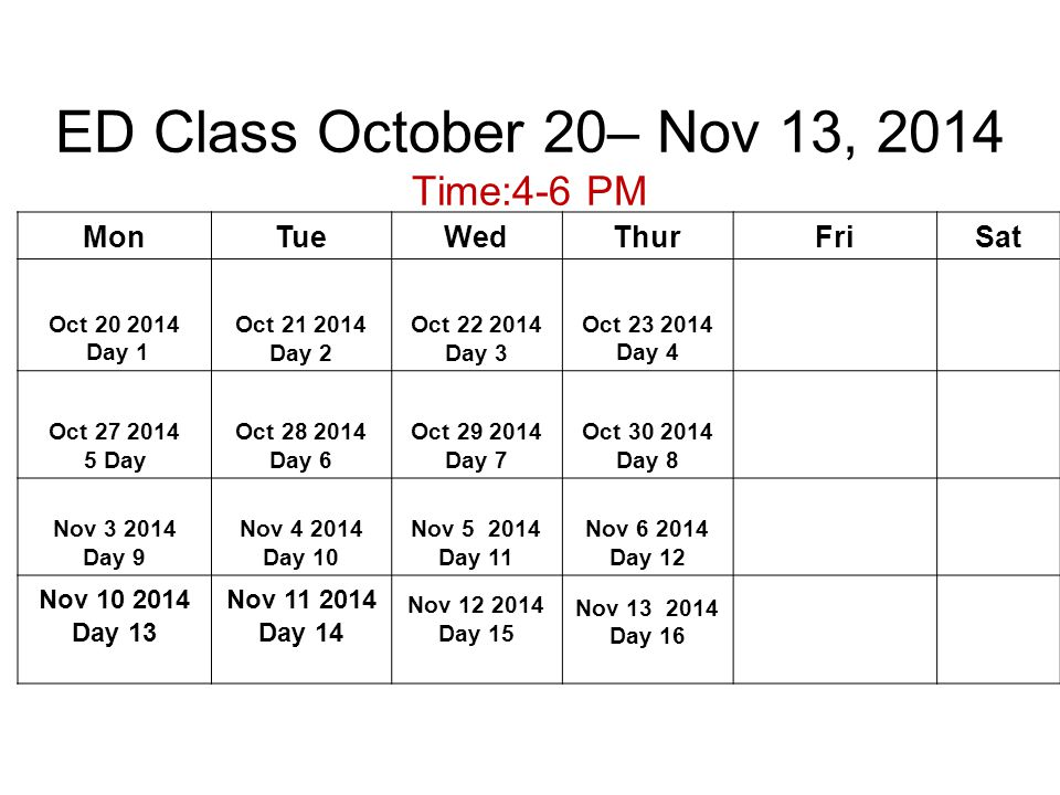 ED Class October 20– Nov 13, 2014 Time:4-6 PM MonTueWedThurFriSat Oct 20 2014 Day 1 Oct 21 2014 Day 2 Oct 22 2014 Day 3 Oct 23 2014 Day 4 Oct 27 2014 5 Day Oct 28 2014 Day 6 Oct 29 2014 Day 7 Oct 30 2014 Day 8 Nov 3 2014 Day 9 Nov 4 2014 Day 10 Nov 5 2014 Day 11 Nov 6 2014 Day 12 Nov 10 2014 Day 13 Nov 11 2014 Day 14 Nov 12 2014 Day 15 Nov 13 2014 Day 16
