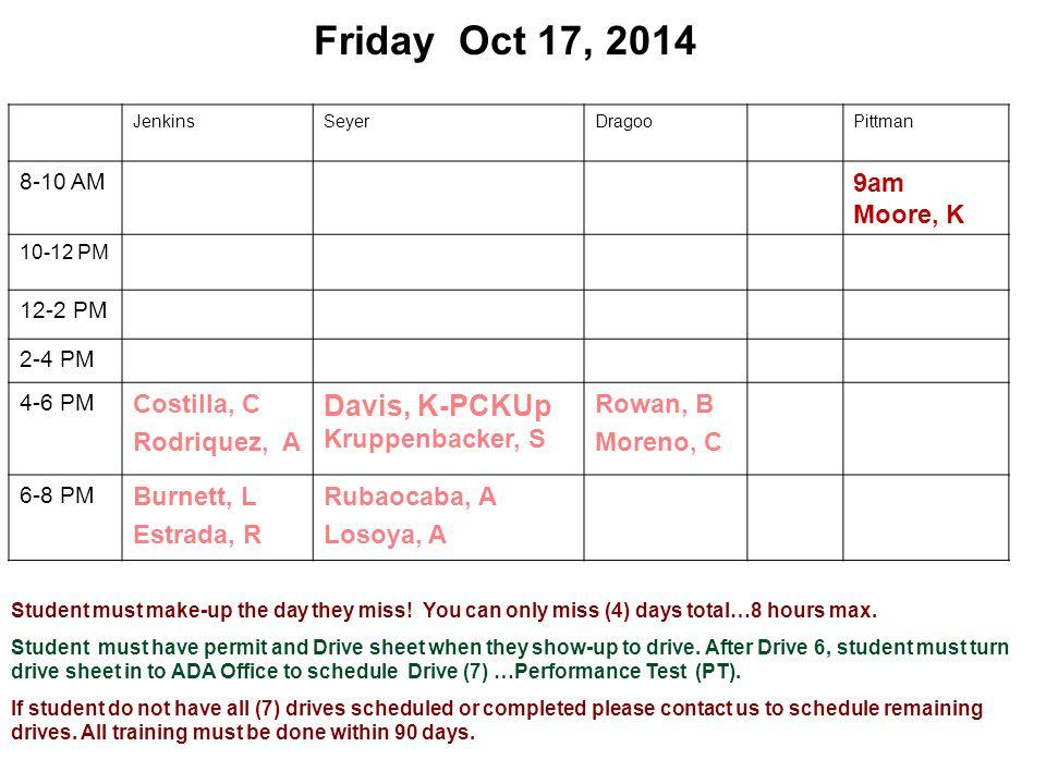Friday Oct 17, 2014 JenkinsSeyerDragooPittman 8-10 AM 9am Moore, K 10-12 PM 12-2 PM 2-4 PM 4-6 PM Costilla, C Rodriquez, A Davis, K-PCKUp Kruppenbacker, S Rowan, B Moreno, C 6-8 PM Burnett, L Estrada, R Rubaocaba, A Losoya, A Student must make-up the day they miss.