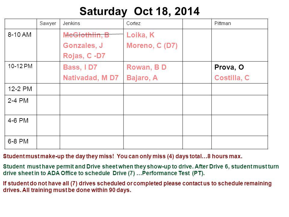 Saturday Oct 18, 2014 SawyerJenkinsCortezPittman 8-10 AM McGlothlin, B Gonzales, J Rojas, C -D7 Loika, K Moreno, C (D7) 10-12 PM Bass, I D7 Nativadad, M D7 Rowan, B D Bajaro, A Prova, O Costilla, C 12-2 PM 2-4 PM 4-6 PM 6-8 PM Student must make-up the day they miss.