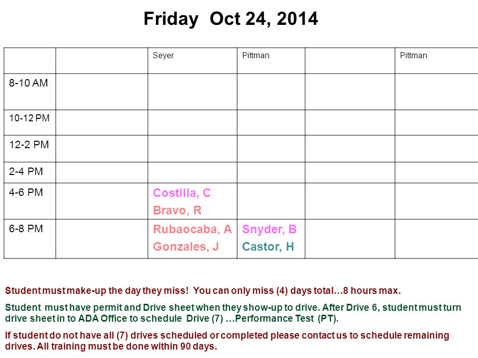 Friday Oct 24, 2014 SeyerPittman 8-10 AM 10-12 PM 12-2 PM 2-4 PM 4-6 PM Costilla, C Bravo, R 6-8 PM Rubaocaba, A Gonzales, J Snyder, B Castor, H Student must make-up the day they miss.