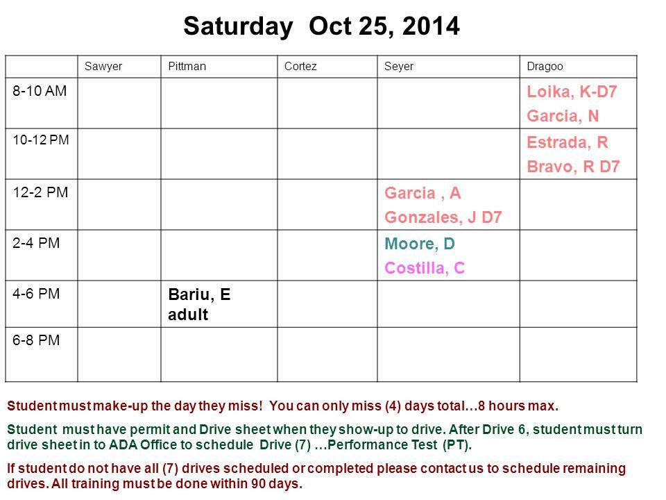 Saturday Oct 25, 2014 SawyerPittmanCortezSeyerDragoo 8-10 AM Loika, K-D7 Garcia, N 10-12 PM Estrada, R Bravo, R D7 12-2 PM Garcia, A Gonzales, J D7 2-4 PM Moore, D Costilla, C 4-6 PM Bariu, E adult 6-8 PM Student must make-up the day they miss.