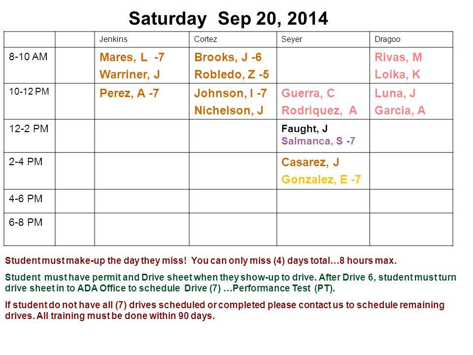 Saturday Sep 20, 2014 JenkinsCortezSeyerDragoo 8-10 AM Mares, L -7 Warriner, J Brooks, J -6 Robledo, Z -5 Rivas, M Loika, K 10-12 PM Perez, A -7 Johnson, I -7 Nichelson, J Guerra, C Rodriquez, A Luna, J Garcia, A 12-2 PMFaught, J Salmanca, S -7 2-4 PM Casarez, J Gonzalez, E -7 4-6 PM 6-8 PM Student must make-up the day they miss.