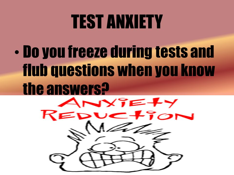 TEST ANXIETY Do you freeze during tests and flub questions when you know the answers