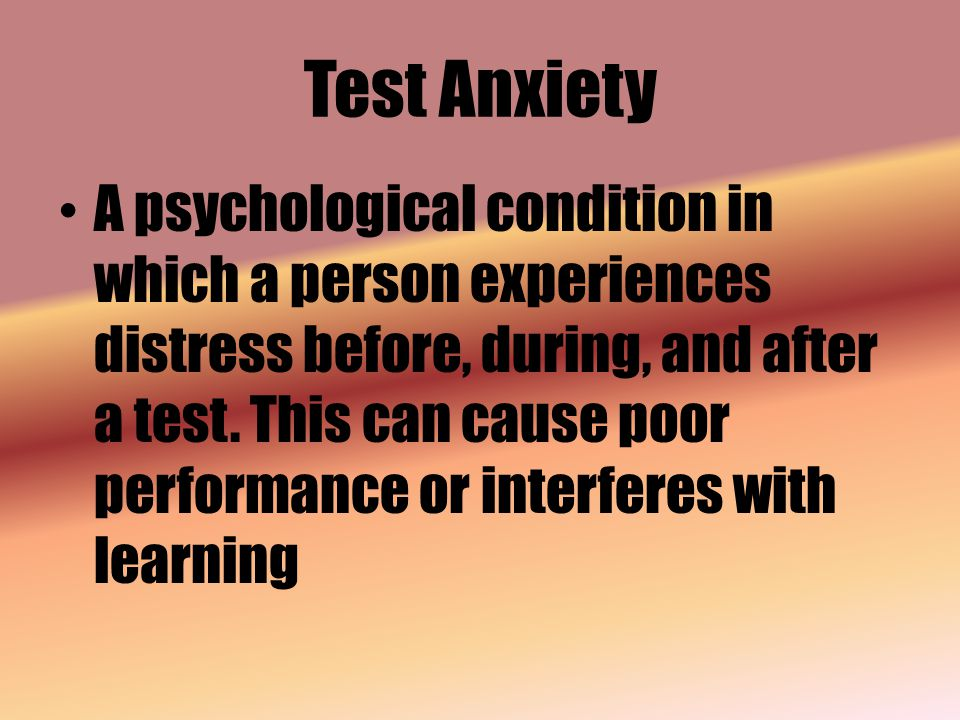 Test Anxiety A psychological condition in which a person experiences distress before, during, and after a test.