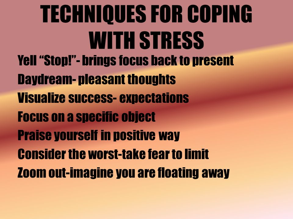 TECHNIQUES FOR COPING WITH STRESS Yell Stop! - brings focus back to present Daydream- pleasant thoughts Visualize success- expectations Focus on a specific object Praise yourself in positive way Consider the worst-take fear to limit Zoom out-imagine you are floating away