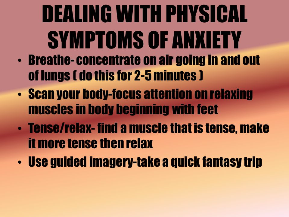 DEALING WITH PHYSICAL SYMPTOMS OF ANXIETY Breathe- concentrate on air going in and out of lungs ( do this for 2-5 minutes ) Scan your body-focus attention on relaxing muscles in body beginning with feet Tense/relax- find a muscle that is tense, make it more tense then relax Use guided imagery-take a quick fantasy trip
