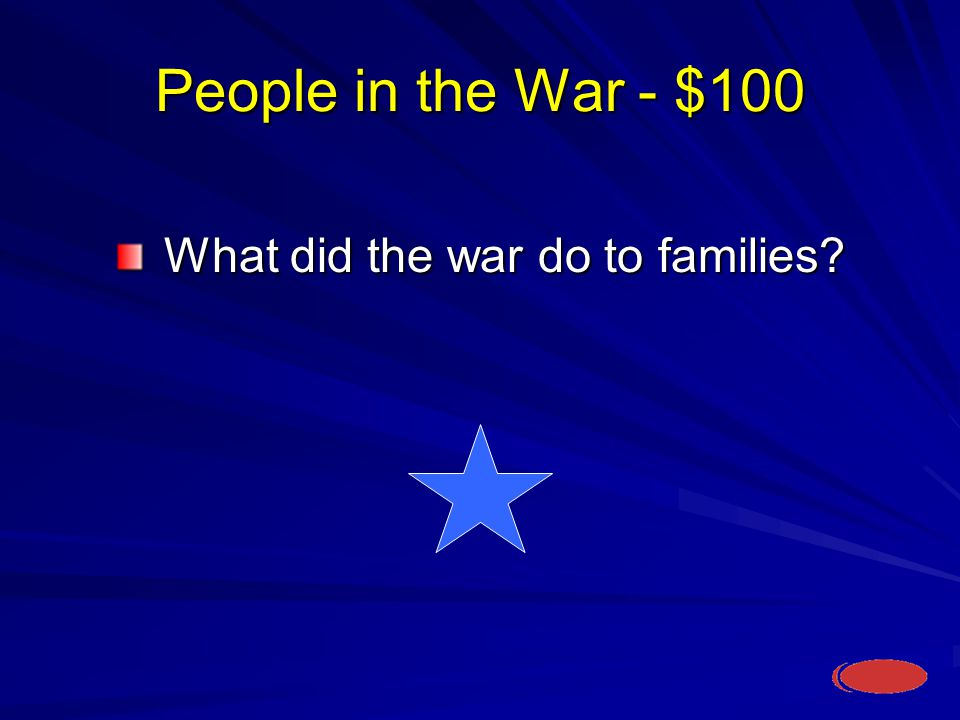 People in the War - $100 What did the war do to families What did the war do to families