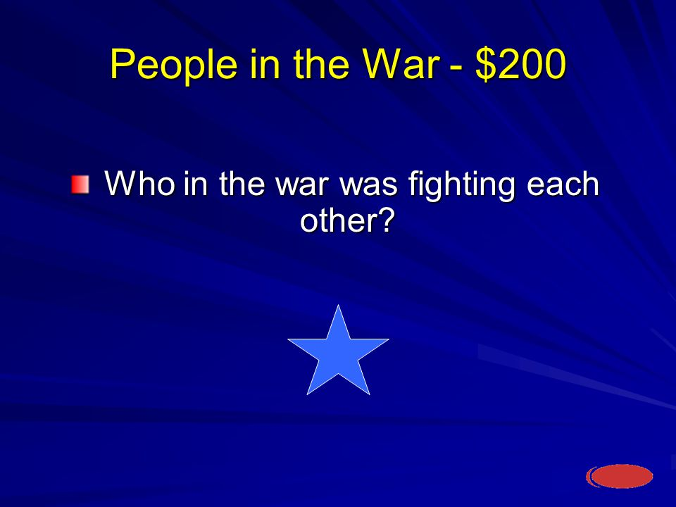 People in the War - $200 Who in the war was fighting each other.