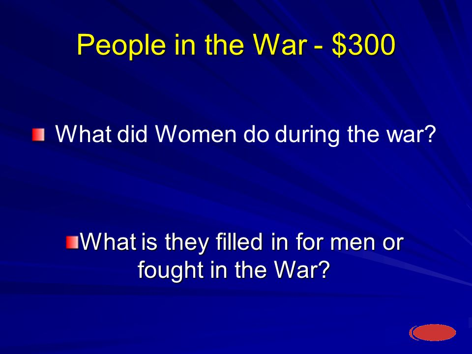 People in the War - $300 What is they filled in for men or fought in the War.