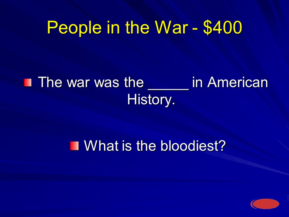 People in the War - $400 What is the bloodiest. What is the bloodiest.