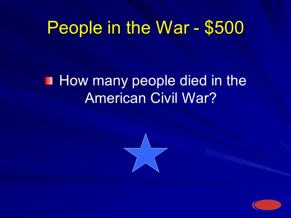 People in the War - $500 How many people died in the American Civil War
