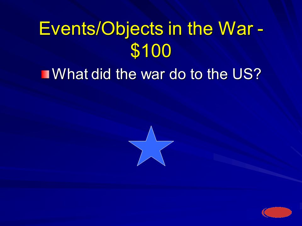 Events/Objects in the War - $100 What did the war do to the US