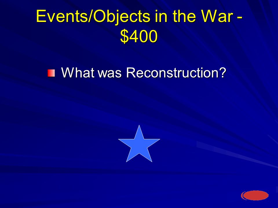 Events/Objects in the War - $400 What was Reconstruction What was Reconstruction