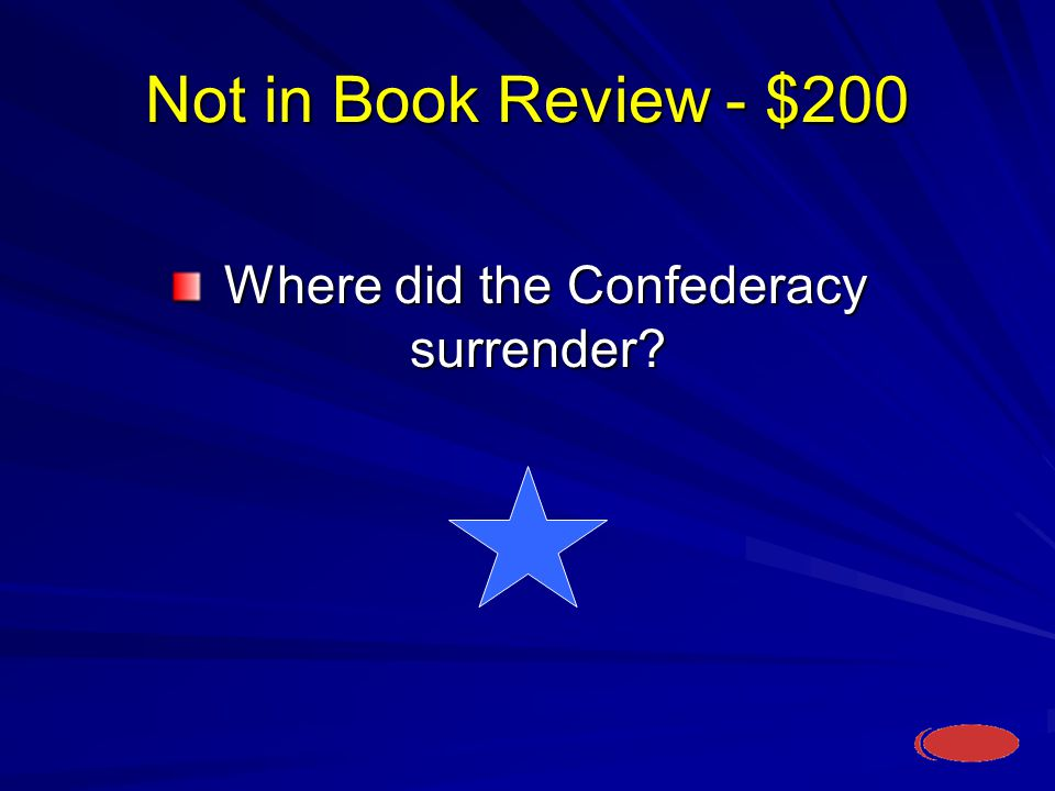 Not in Book Review - $200 Where did the Confederacy surrender Where did the Confederacy surrender
