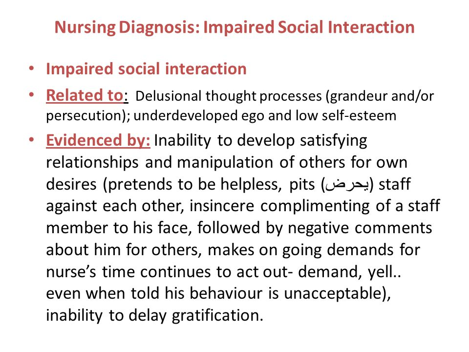 Nursing Diagnosis: Impaired Social Interaction Impaired social interaction Related to: Delusional thought processes (grandeur and/or persecution); underdeveloped ego and low self-esteem Evidenced by: Inability to develop satisfying relationships and manipulation of others for own desires (pretends to be helpless, pits ( يحرض ) staff against each other, insincere complimenting of a staff member to his face, followed by negative comments about him for others, makes on going demands for nurse's time continues to act out- demand, yell..