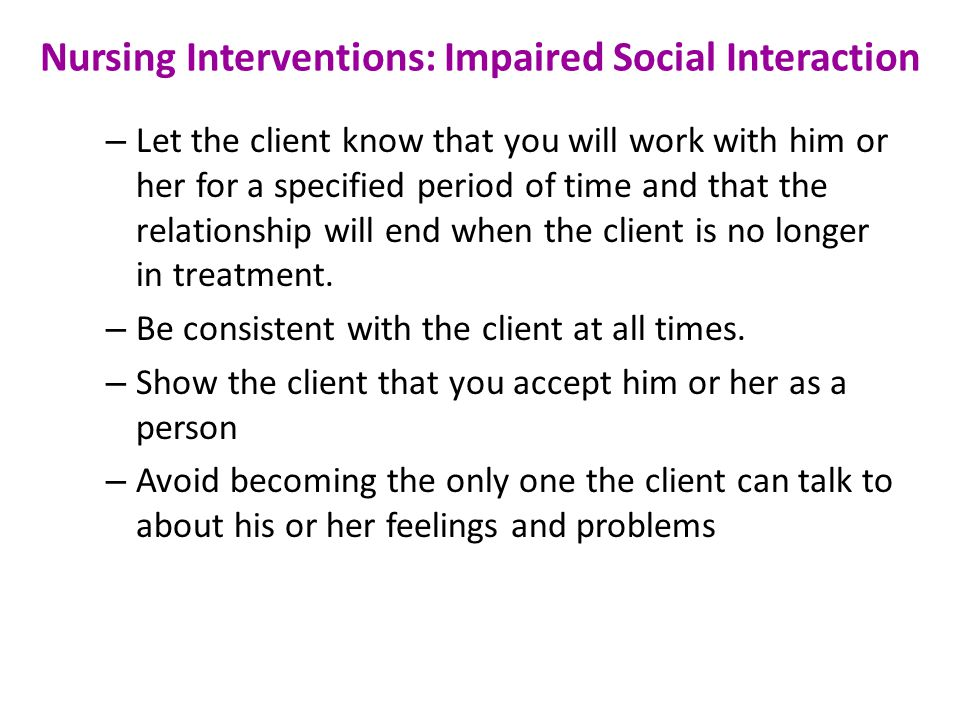 Nursing Interventions: Impaired Social Interaction – Let the client know that you will work with him or her for a specified period of time and that the relationship will end when the client is no longer in treatment.