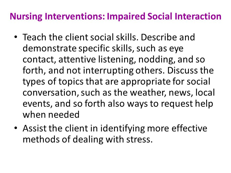 Nursing Interventions: Impaired Social Interaction Teach the client social skills.