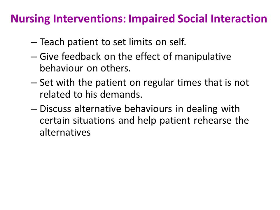 Nursing Interventions: Impaired Social Interaction – Teach patient to set limits on self.
