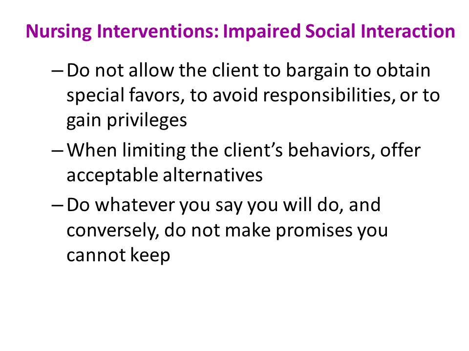 Nursing Interventions: Impaired Social Interaction – Do not allow the client to bargain to obtain special favors, to avoid responsibilities, or to gain privileges – When limiting the client's behaviors, offer acceptable alternatives – Do whatever you say you will do, and conversely, do not make promises you cannot keep