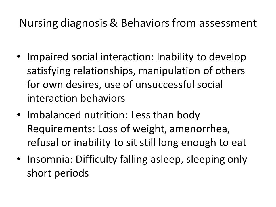 Nursing diagnosis & Behaviors from assessment Impaired social interaction: Inability to develop satisfying relationships, manipulation of others for own desires, use of unsuccessful social interaction behaviors Imbalanced nutrition: Less than body Requirements: Loss of weight, amenorrhea, refusal or inability to sit still long enough to eat Insomnia: Difficulty falling asleep, sleeping only short periods