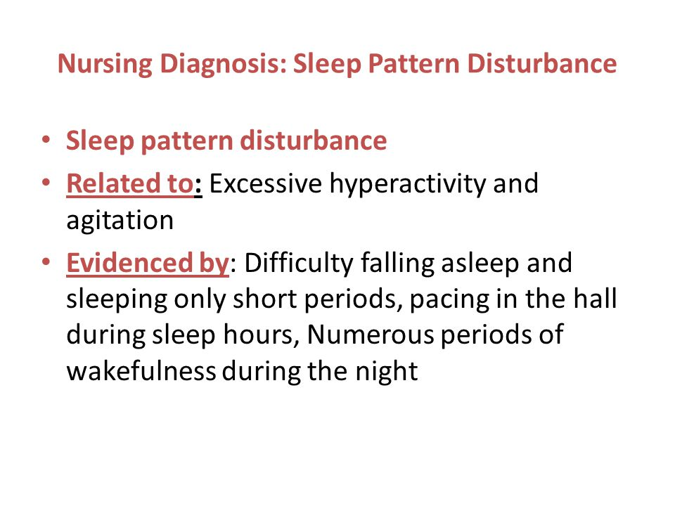 Nursing Diagnosis: Sleep Pattern Disturbance Sleep pattern disturbance Related to: Excessive hyperactivity and agitation Evidenced by: Difficulty falling asleep and sleeping only short periods, pacing in the hall during sleep hours, Numerous periods of wakefulness during the night