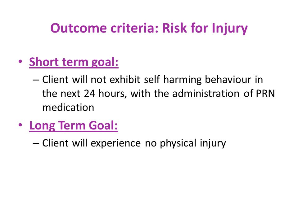 Outcome criteria: Risk for Injury Short term goal: – Client will not exhibit self harming behaviour in the next 24 hours, with the administration of PRN medication Long Term Goal: – Client will experience no physical injury