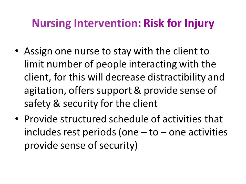 Nursing Intervention: Risk for Injury Assign one nurse to stay with the client to limit number of people interacting with the client, for this will decrease distractibility and agitation, offers support & provide sense of safety & security for the client Provide structured schedule of activities that includes rest periods (one – to – one activities provide sense of security)