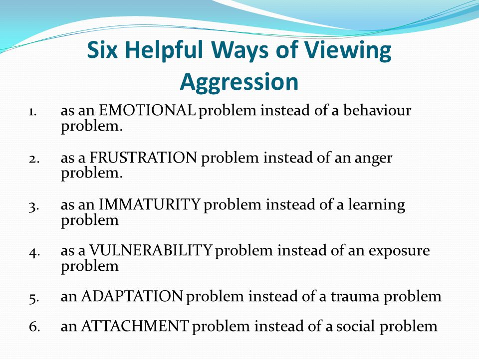 Six Helpful Ways of Viewing Aggression 1. as an EMOTIONAL problem instead of a behaviour problem. 2. as a FRUSTRATION problem instead of an anger prob