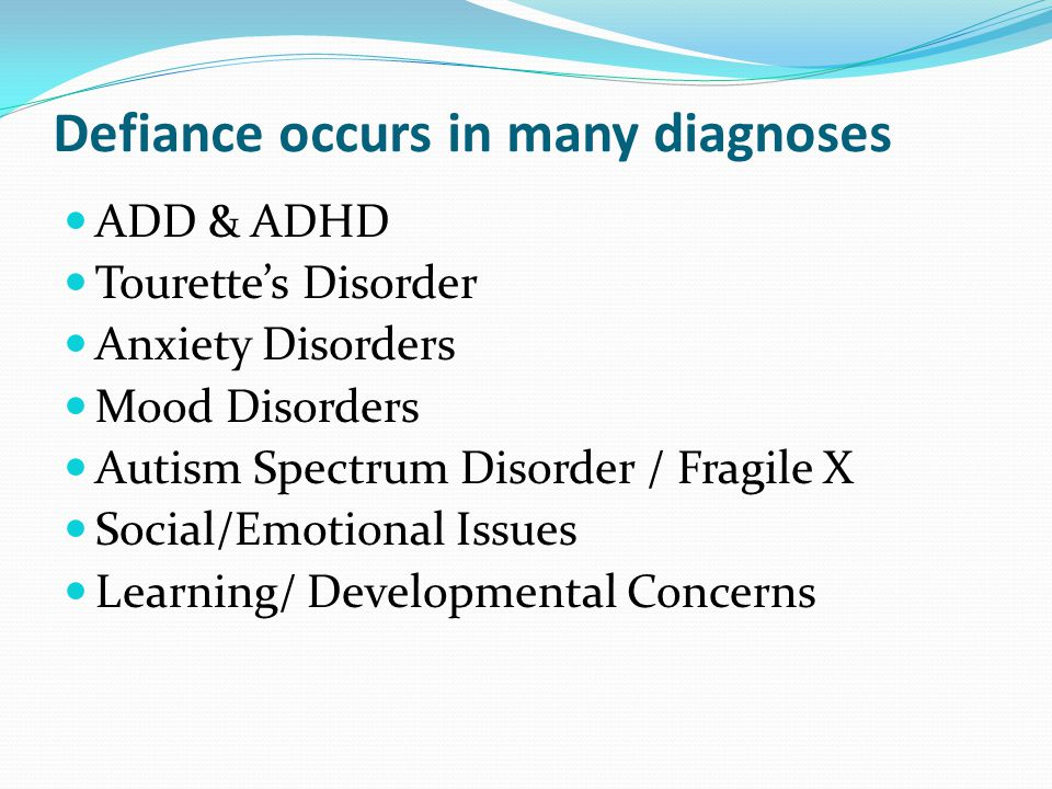 Defiance occurs in many diagnoses ADD & ADHD Tourette's Disorder Anxiety Disorders Mood Disorders Autism Spectrum Disorder / Fragile X Social/Emotiona