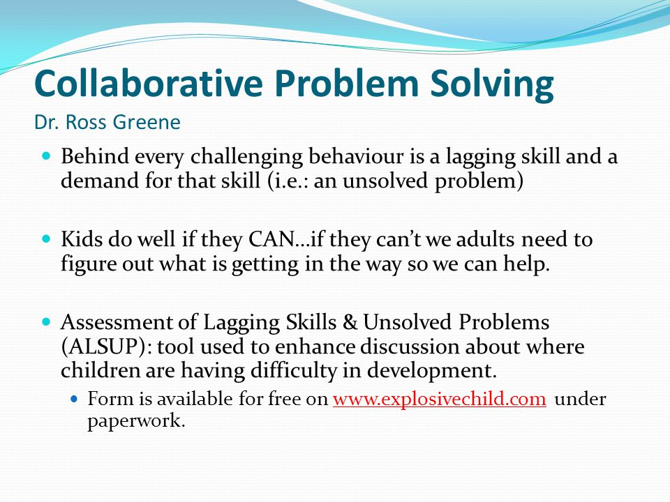 Collaborative Problem Solving Dr. Ross Greene Behind every challenging behaviour is a lagging skill and a demand for that skill (i.e.: an unsolved pro