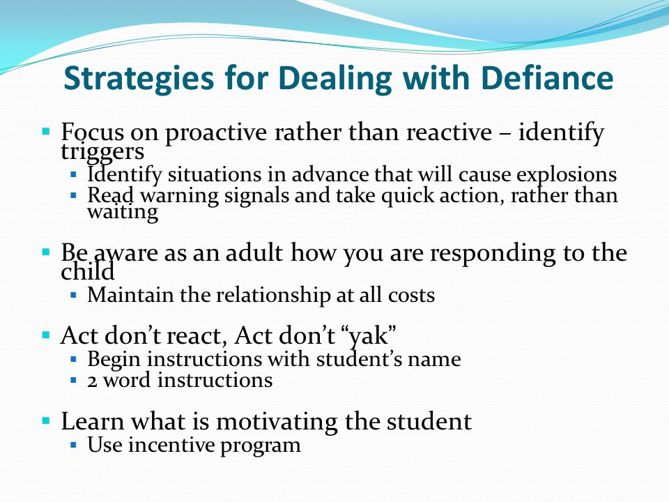 Strategies for Dealing with Defiance  Focus on proactive rather than reactive – identify triggers  Identify situations in advance that will cause ex