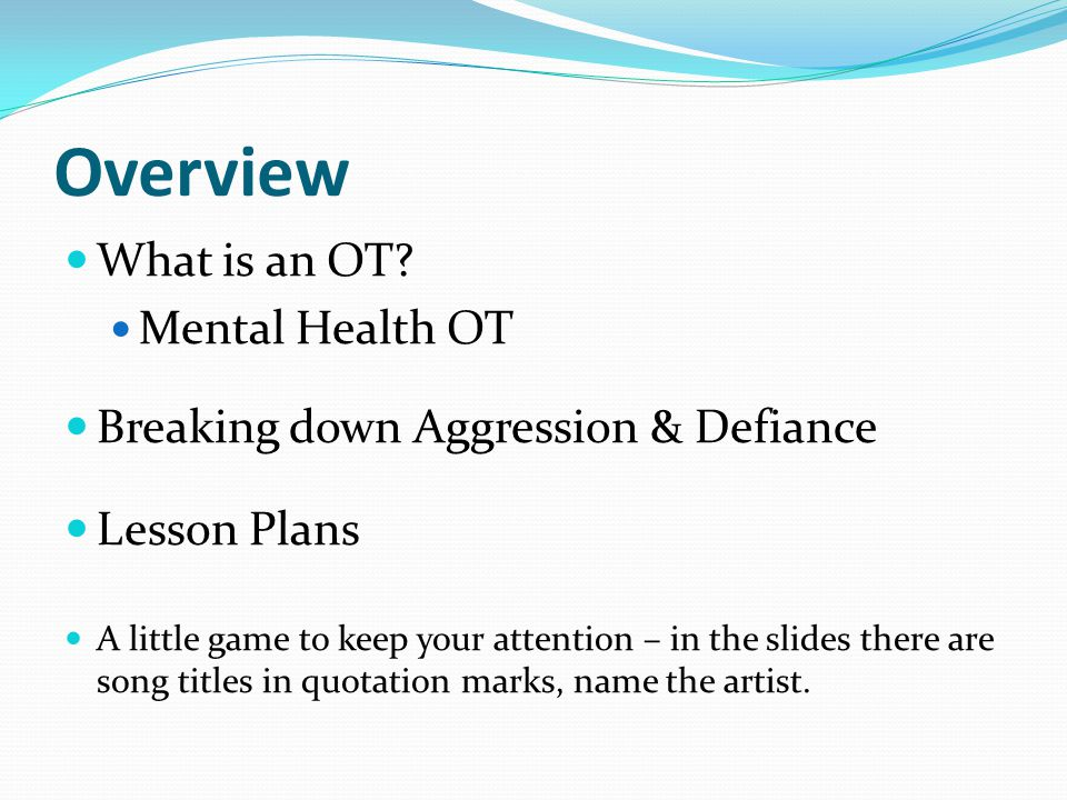 Overview What is an OT? Mental Health OT Breaking down Aggression & Defiance Lesson Plans A little game to keep your attention – in the slides there a