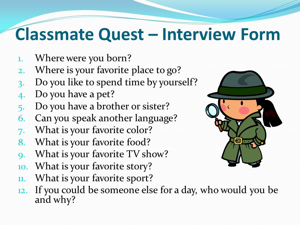 Classmate Quest – Interview Form 1. Where were you born? 2. Where is your favorite place to go? 3. Do you like to spend time by yourself? 4. Do you ha